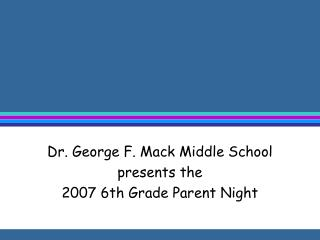 Dr. George F. Mack Middle School  presents the  2007 6th Grade Parent Night