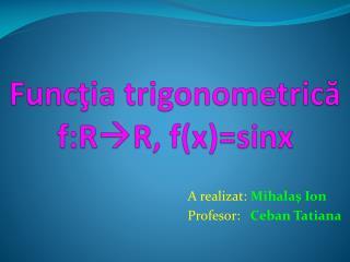 Func ţ ia  trigonometric ă f:R R, f(x)= sinx