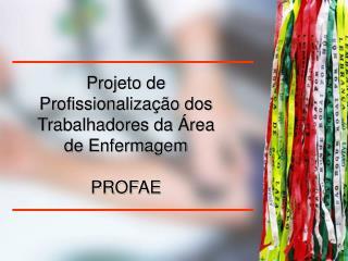 Projeto de Profissionalização dos Trabalhadores da Área de Enfermagem PROFAE