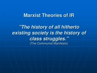 Marxist Theories of IR  The history of all hitherto existing society is the history of class struggles.  The Communist M
