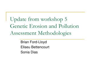Update from workshop 5  Genetic Erosion and Pollution Assessment Methodologies