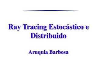 Ray Tracing Estoc�stico e Distribuido Aruquia Barbosa