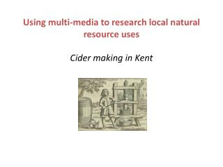 Using multi-media to research local natural resource uses Cider making in Kent