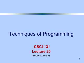 Techniques of Programming CSCI 131 Lecture 20 enums, arrays
