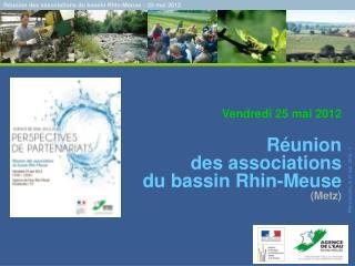 Vendredi 25 mai 2012    R union  des associations  du bassin Rhin-Meuse Metz