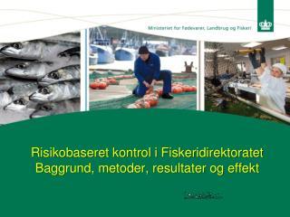 Risikobaseret kontrol i Fiskeridirektoratet Baggrund, metoder, resultater og effekt