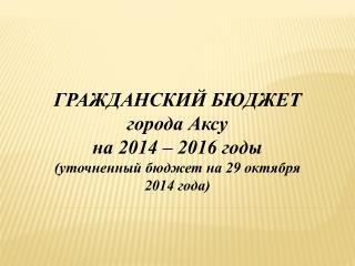 ГРАЖДАНСКИЙ БЮДЖЕТ города Аксу на 2014 – 2016 годы (уточненный бюджет на 29 октября 2014 года)