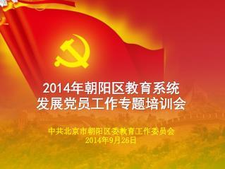 2014 年朝阳区教育系统 发展党员工作专题培训会 中共北京市朝阳区委教育工作委员会 2014 年 9 月 26 日
