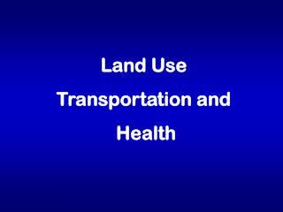 Land Use Transportation and  Health