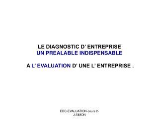 LE DIAGNOSTIC D' ENTREPRISE  UN PREALABLE INDISPENSABLE A  L' EVALUATION  D' UNE L' ENTREPRISE .