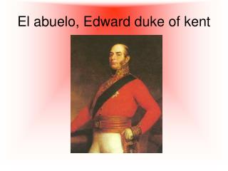 El abuelo, Edward duke of kent