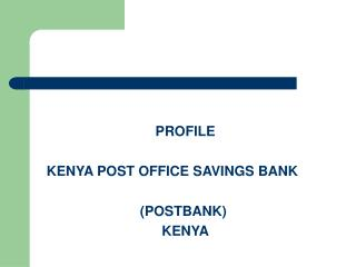 PROFILE 	KENYA POST OFFICE SAVINGS BANK 				(POSTBANK) KENYA