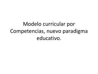 Modelo curricular por Competencias, nuevo paradigma educativo.