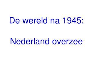 De wereld na 1945: Nederland overzee