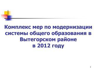 Комплекс мер по модернизации системы общего образования в Вытегорском районе  в 2012 году