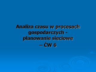Analiza czasu w procesach gospodarczych -  planowanie sieciowe � ?W 6