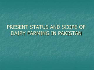 PRESENT STATUS AND SCOPE OF DAIRY FARMING IN PAKISTAN