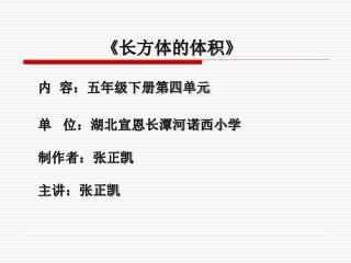 《 长方体的体积 》 内  容:五年级下册第四单元 单   位:湖北宣恩长潭河诺西小学 制作者:张正凯 主讲:张正凯