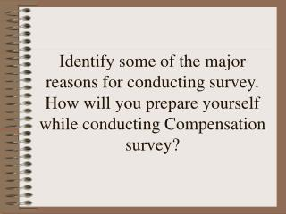 Identify some of the major reasons for conducting survey. How will you prepare yourself while conducting Compensation su