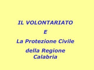 IL VOLONTARIATO E La Protezione Civile  della Regione Calabria