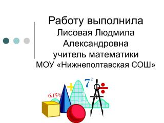 Работу выполнила  Лисовая Людмила Александровна учитель математики МОУ «Нижнеполтавская СОШ»