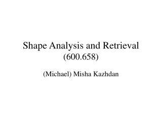 Shape Analysis and Retrieval 600.658