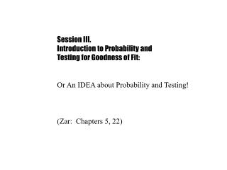 Session III.	 Introduction to Probability and  Testing for Goodness of Fit: