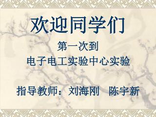 欢迎同学们 第一次到 电子电工实验中心实验 指导教师:刘海刚   陈宇新