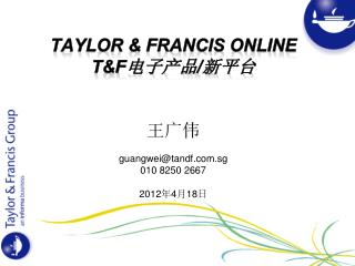 Taylor & Francis Online T&F 电子产品 / 新平台 王广伟 guangwei@tandf.sg 010 8250 2667 2012 年 4 月 18 日