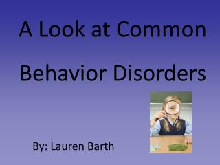 A Look at Common Behavior Disorders          By: Lauren Barth
