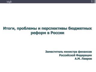 Итоги, проблемы и перспективы бюджетных реформ в России  Заместитель министра финансов