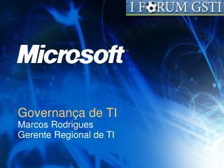 Governan a de TI  Marcos Rodrigues Gerente Regional de TI