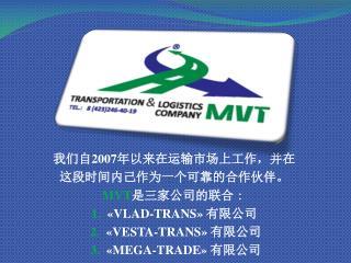 我 们自 2007 年以来在运输市场上工作,并 在 这 段时间内己作为一个可靠的合作伙伴。 MVT 是三家公司的联 合 : 1.   «VLAD-TRANS »  有限公 司