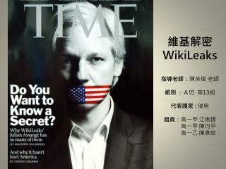 維基解密 WikiLeaks 指導老師: 陳英偉  老師 組 別 : A班  第 13 組 代表 國家  : 瑞典 組員: 高一甲 江俐臻 高一甲 陳均平  高一乙 陳彥妏
