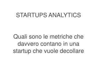 STARTUPS ANALYTICS Quali sono le metriche che davvero contano in una startup che vuole decollare