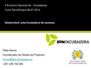 Filipe Neves Coordenador da Gestão de Projectos fneves@ipn-incubadora.pt +351 239 700 300