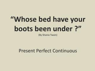 """ Whose bed have your  boots  been under  ?"" ( By  Shania Twain) Present Perfect Continuous"