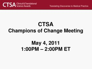 CTSA Champions of Change Meeting May 4, 2011  1:00PM – 2:00PM ET