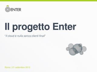 """Il progetto  Enter """" Il  cloud  è nulla senza clienti  finali """""""