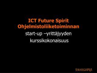 ICT Future Spirit Ohjelmistoliiketoiminnan  start-up  yritt jyyden  kurssikokonaisuus