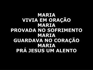 MARIA  VIVIA EM ORAÇÃO MARIA  PROVADA NO SOFRIMENTO MARIA  GUARDAVA NO CORAÇÃO MARIA