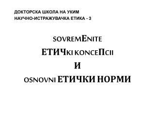 ДОКТОРСКА ШКОЛА НА УКИМ НАУЧНО-ИСТРАЖУВАЧКА ЕТИКА -  3 SOVREMЕNITE  ЕТИЧKI KONCEПCII И