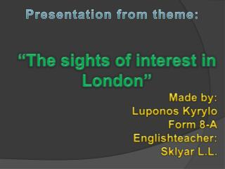 """ The sights of interest in London "" Made  by:  Luponos Kyrylo Form 8-A Englishteacher :"