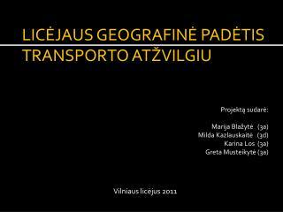 LICĖJAUS GEOGRAFINĖ PADĖTIS TRANSPORTO ATŽVILGIU Projektą sudarė: Marija Blažytė   (3a)
