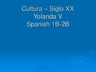 Cultura – Siglo XX Yolanda V Spanish 1B-2B