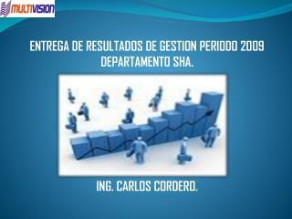 ENTREGA DE RESULTADOS DE GESTION PERIODO 2009 DEPARTAMENTO SHA. ING. CARLOS CORDERO.