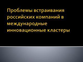 Проблемы встраивания российских компаний в международные инновационные кластеры