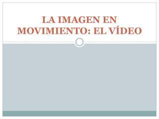 LA IMAGEN EN MOVIMIENTO: EL V�DEO