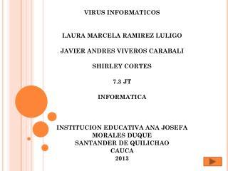 VIRUS INFORMATICOS  LAURA MARCELA RAMIREZ LULIGO  JAVIER ANDRES VIVEROS CARABALI SHIRLEY CORTES