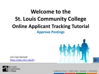 Welcome to the  St. Louis Community College  Online Applicant Tracking Tutorial  Approve Postings